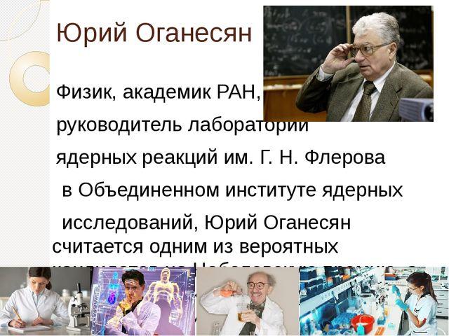 Юрий Оганесян Физик, академик РАН, научный руководитель лаборатории ядерных р...