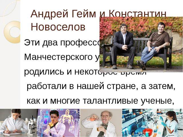 Андрей Гейм и Константин Новоселов Эти два профессора Манчестерского универси...