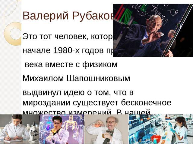 Валерий Рубаков Это тот человек, который в начале 1980-х годов прошлого века...