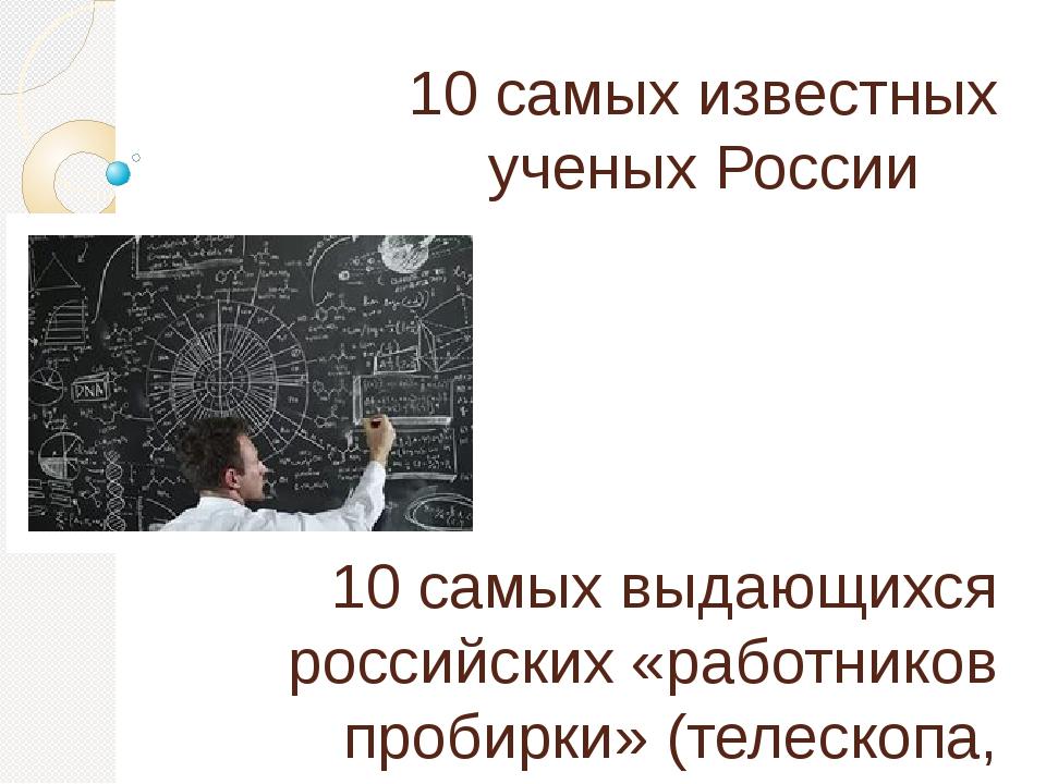10 самых известных ученых России 10 самых выдающихся российских «работников п...