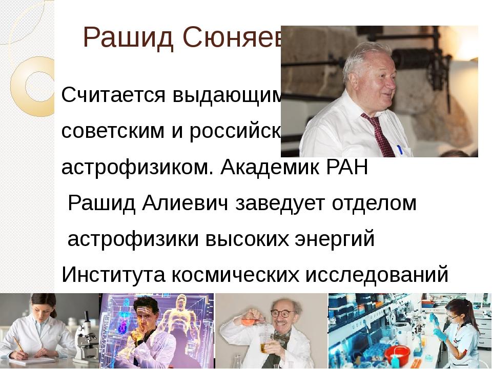 Рашид Сюняев Считается выдающимся советским и российским астрофизиком. Академ...