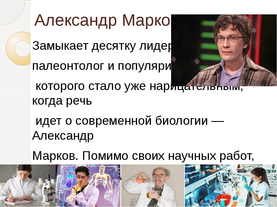 Александр Марков Замыкает десятку лидеров биолог, палеонтолог и популяризатор...