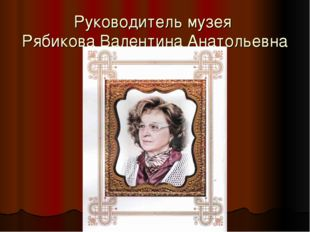 Руководитель музея Рябикова Валентина Анатольевна