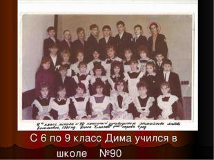 С 6 по 9 класс Дима учился в школе №90