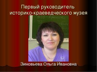 Первый руководитель историко-краеведческого музея Зиновьева Ольга Ивановна