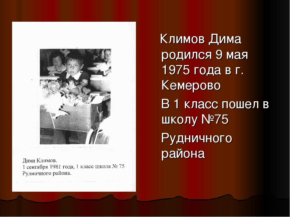 Климов Дима родился 9 мая 1975 года в г. Кемерово В 1 класс пошел в школу №7...