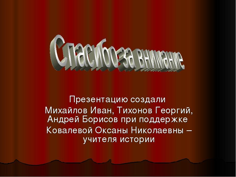 Презентацию создали Михайлов Иван, Тихонов Георгий, Андрей Борисов при поддер...
