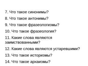 7. Что такое синонимы? 8. Что такое антонимы? 9. Что такое фразеологизмы? 10.