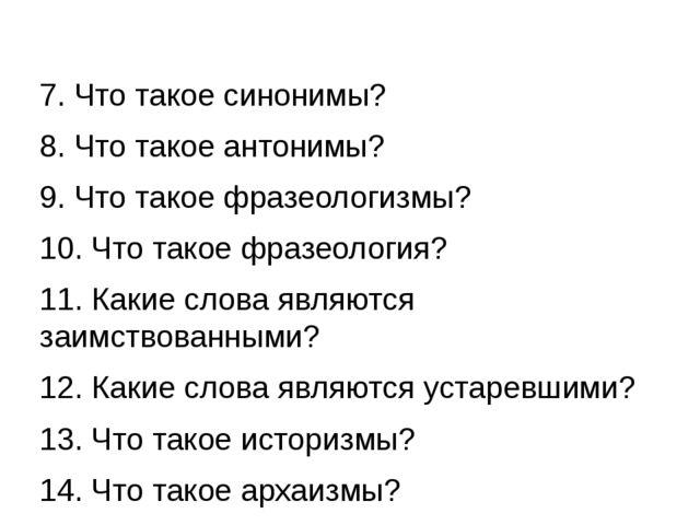 7. Что такое синонимы? 8. Что такое антонимы? 9. Что такое фразеологизмы? 10....
