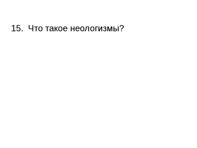 15. Что такое неологизмы?