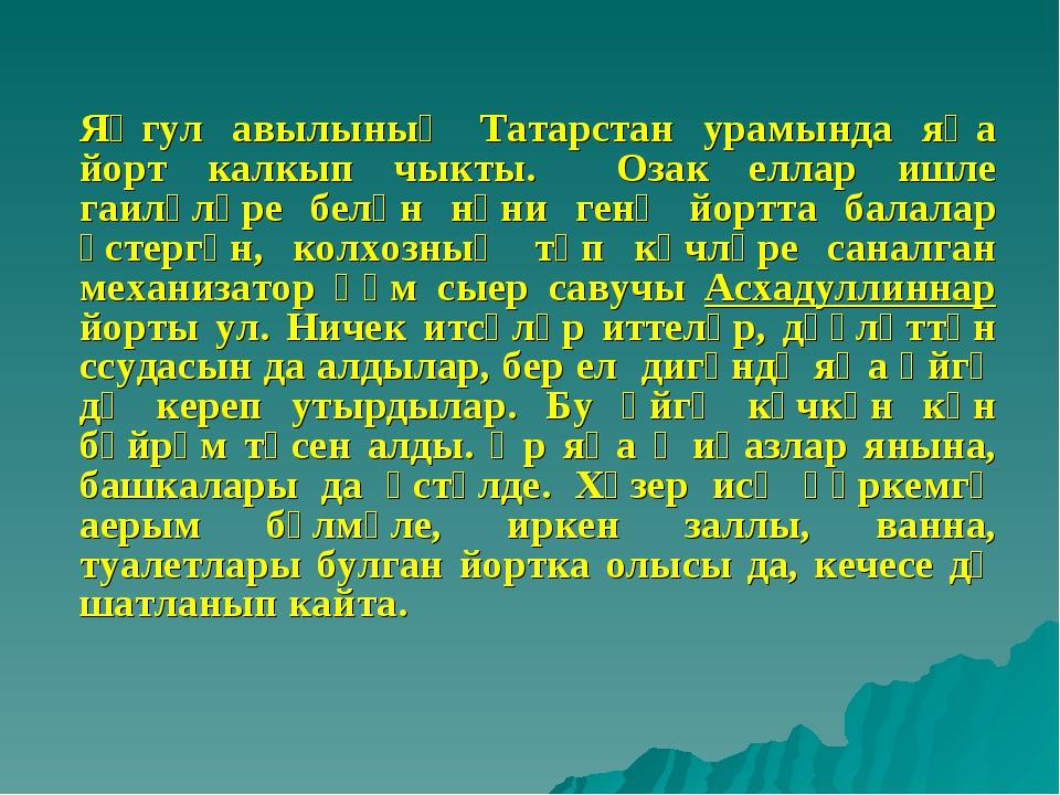Яңгул авылының Татарстан урамында яңа йорт калкып чыкты. Озак еллар ишле гаи...