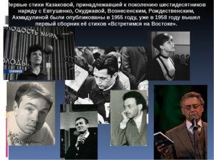 Первые стихи Казаковой, принадлежавшей к поколению шестидесятников наряду с Е