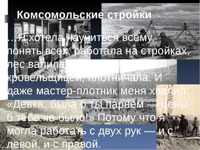 Комсомольские стройки …Я хотела научиться всему, понять всех; работала на ст...