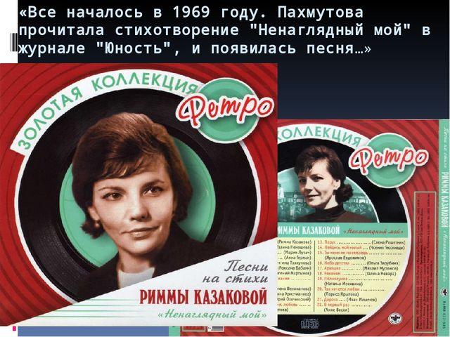 """«Все началось в 1969 году. Пахмутова прочитала стихотворение """"Ненаглядный мой..."""