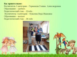Вас приветствуют: Воспитатель 1 категории – Гармонова Галина Александровна Об