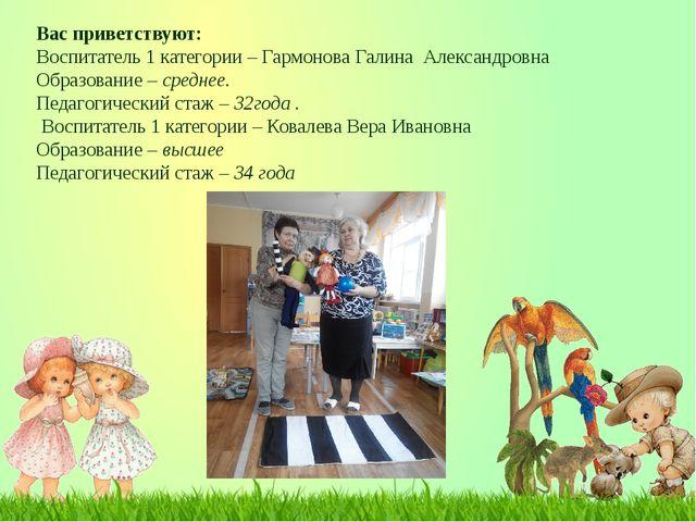 Вас приветствуют: Воспитатель 1 категории – Гармонова Галина Александровна Об...