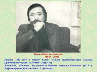 Кикеев Очир Хулхачиевич. (1940 – 2001) Родился 1940 году в хотоне Колан –Хотх