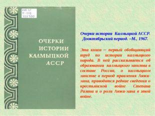 Очерки истории Калмыцкой АССР. Дооктябрьский период. –М., 1967. Эта книга –