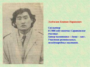 Эледжиев Боктан Наранович Скульптор В 1988 году окончил Саратовское училище.