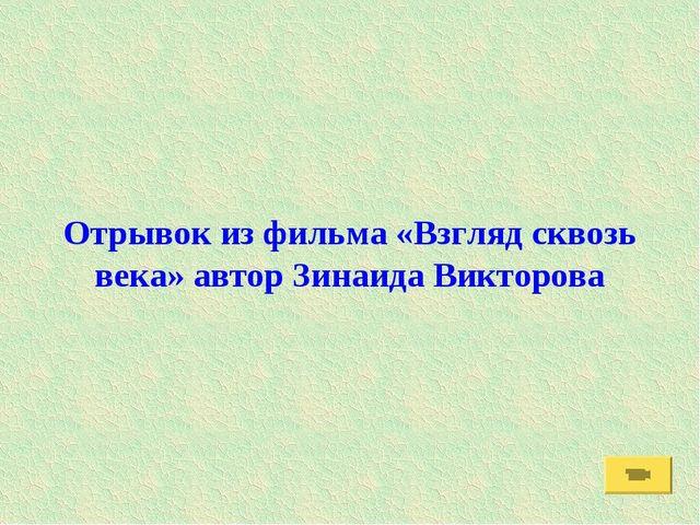 Отрывок из фильма «Взгляд сквозь века» автор Зинаида Викторова