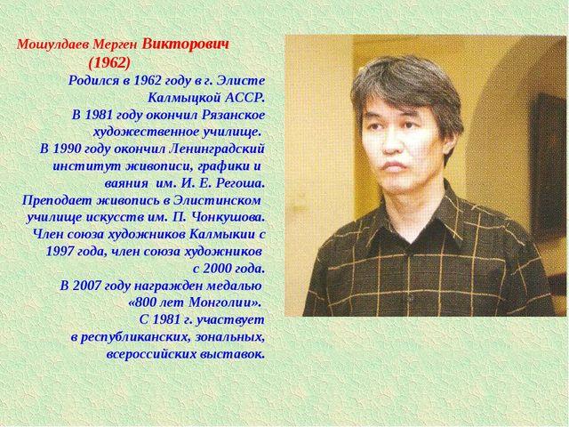 Мошулдаев Мерген Викторович (1962) Родился в 1962 году в г. Элисте Калмыцкой...