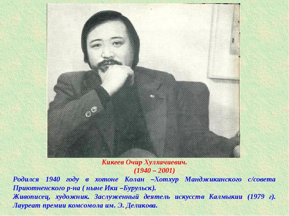 Кикеев Очир Хулхачиевич. (1940 – 2001) Родился 1940 году в хотоне Колан –Хотх...