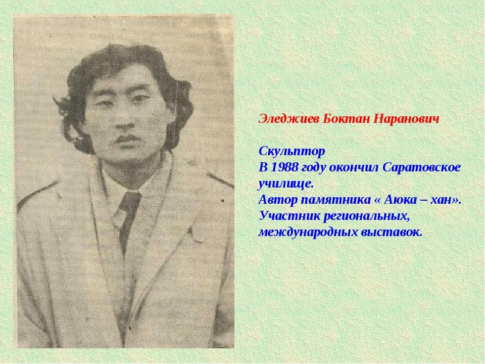 Эледжиев Боктан Наранович Скульптор В 1988 году окончил Саратовское училище....