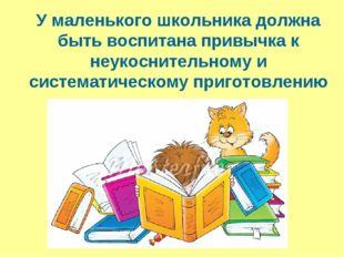 У маленького школьника должна быть воспитана привычка к неукоснительному и с