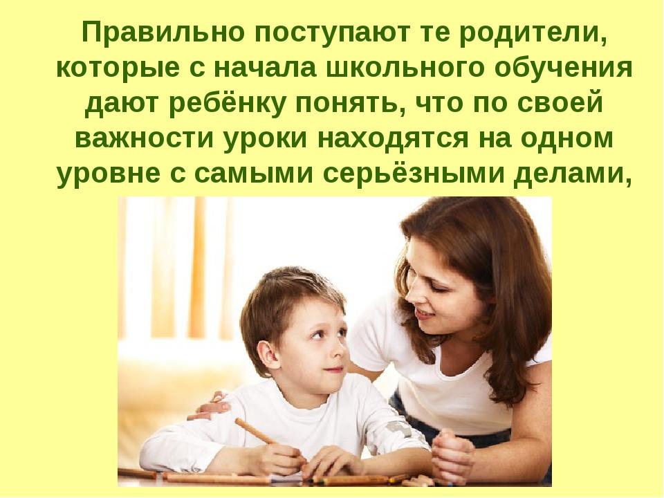Правильно поступают те родители, которые с начала школьного обучения дают ре...