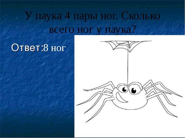 У паука 4 пары ног. Сколько всего ног у паука? Ответ:8 ног