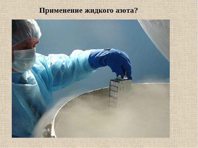 Применение жидкого азота?
