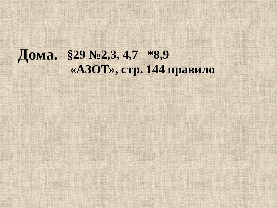 Дома. §29 №2,3, 4,7 *8,9 «АЗОТ», стр. 144 правило