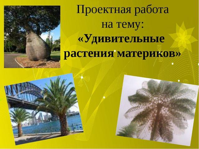 Проектная работа на тему: «Удивительные растения материков»