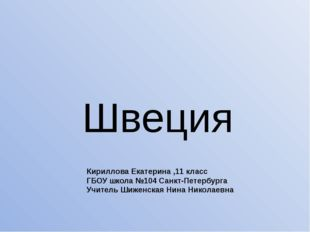 Швеция Кириллова Екатерина ,11 класс ГБОУ школа №104 Санкт-Петербурга Учитель