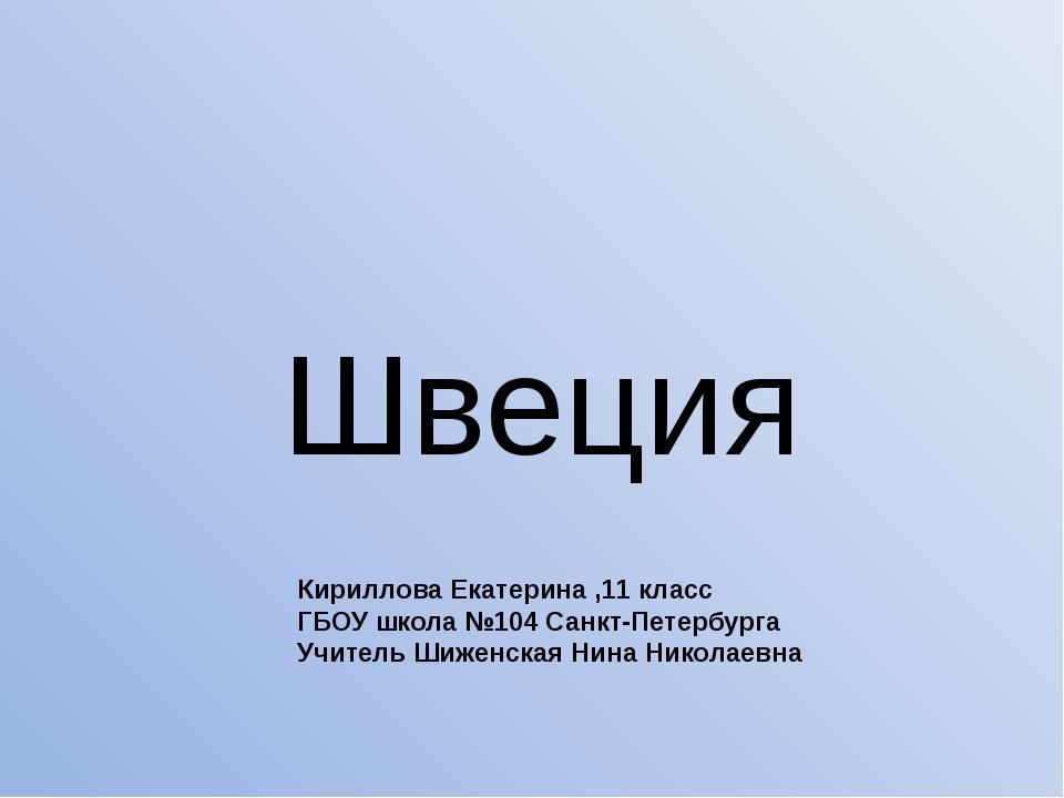 Швеция Кириллова Екатерина ,11 класс ГБОУ школа №104 Санкт-Петербурга Учитель...