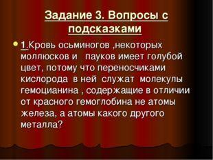 Задание 3. Вопросы с подсказками 1.Кровь осьминогов ,некоторых моллюсков и па