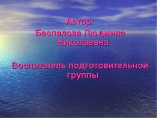 Автор: Беспалова Людмила Николаевна Воспитатель подготовительной группы