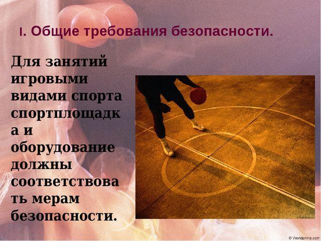 I. Общие требования безопасности. Для занятий игровыми видами спорта спортпло...