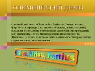 Олимпийский девиз «Citius, aitius, fortius» («Ситиус, альтиус, фортиус»- в пе
