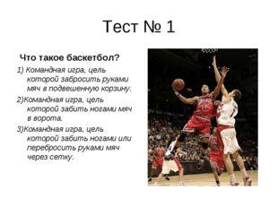 Тест № 1 Что такое баскетбол? 1) Командная игра, цель которой забросить рукам