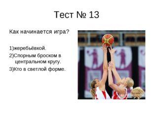 Тест № 13 Как начинается игра? 1)жеребьёвкой. 2)Спорным броском в центральном