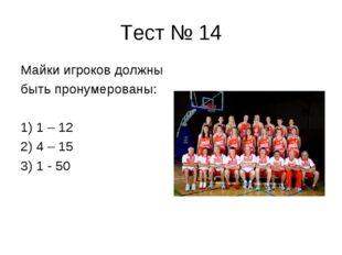 Тест № 14 Майки игроков должны быть пронумерованы: 1) 1 – 12 2) 4 – 15 3) 1 -