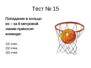 Тест № 15 Попадание в кольцо из – за 6 метровой линии приносит команде: 1)1 о