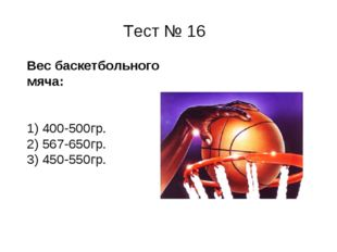 Тест № 16 Вес баскетбольного мяча: 1) 400-500гр. 2) 567-650гр. 3) 450-550гр.