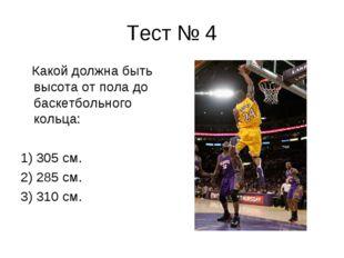 Тест № 4 Какой должна быть высота от пола до баскетбольного кольца: 1) 305 см