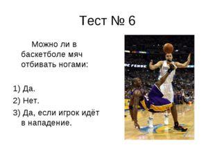 Тест № 6 Можно ли в баскетболе мяч отбивать ногами: 1) Да. 2) Нет. 3) Да, есл