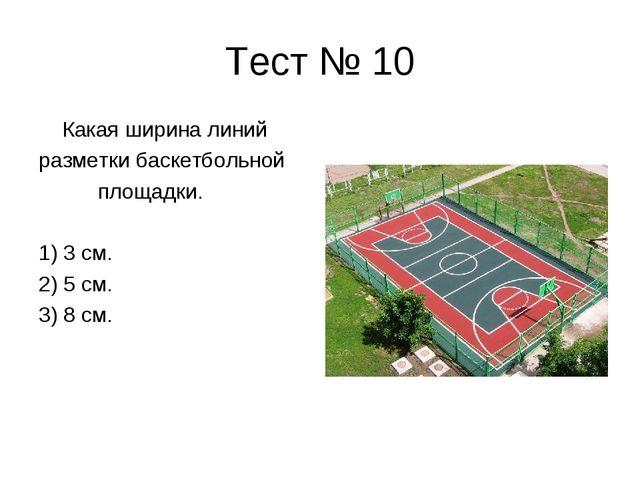 Тест № 10 Какая ширина линий разметки баскетбольной площадки. 1) 3 см. 2) 5 с...