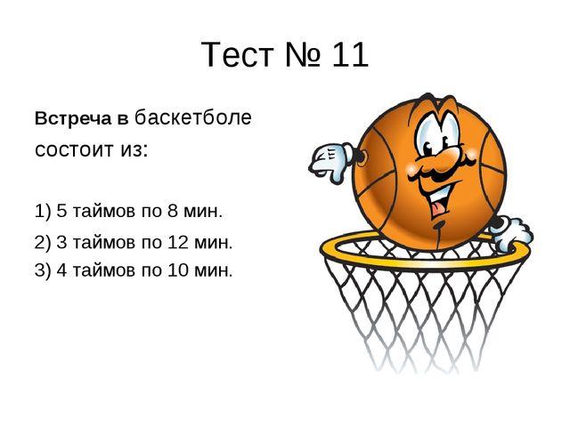 Тест № 11 Встреча в баскетболе состоит из: 1) 5 таймов по 8 мин. 2) 3 таймов...