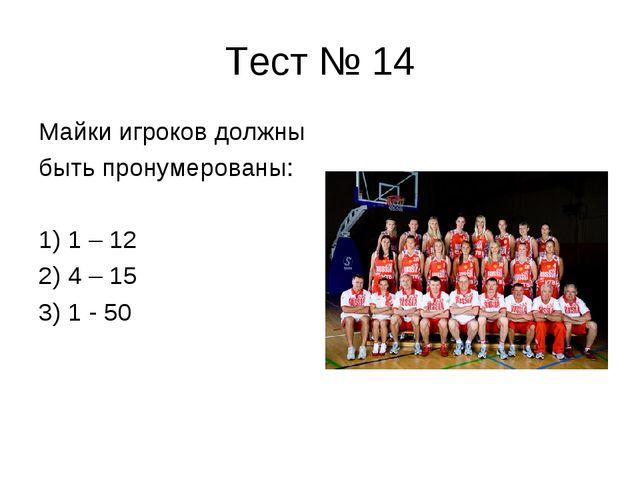 Тест № 14 Майки игроков должны быть пронумерованы: 1) 1 – 12 2) 4 – 15 3) 1 -...