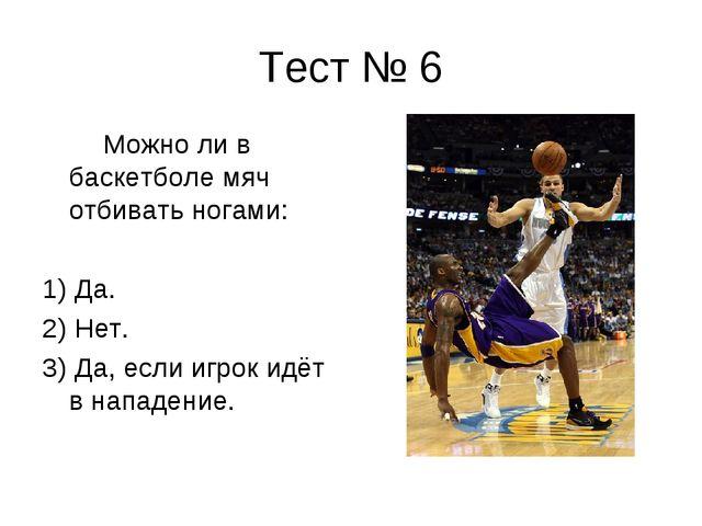 Тест № 6 Можно ли в баскетболе мяч отбивать ногами: 1) Да. 2) Нет. 3) Да, есл...